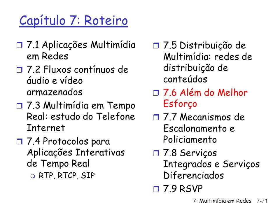 7: Multimídia em Redes7-71 Capítulo 7: Roteiro r 7.1 Aplicações Multimídia em Redes r 7.2 Fluxos contínuos de áudio e vídeo armazenados r 7.3 Multimídia em Tempo Real: estudo do Telefone Internet r 7.4 Protocolos para Aplicações Interativas de Tempo Real m RTP, RTCP, SIP r 7.5 Distribuição de Multimídia: redes de distribuição de conteúdos r 7.6 Além do Melhor Esforço r 7.7 Mecanismos de Escalonamento e Policiamento r 7.8 Serviços Integrados e Serviços Diferenciados r 7.9 RSVP