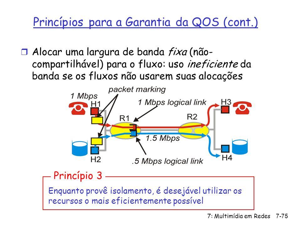 7: Multimídia em Redes7-75 Princípios para a Garantia da QOS (cont.) r Alocar uma largura de banda fixa (não- compartilhável) para o fluxo: uso ineficiente da banda se os fluxos não usarem suas alocações Enquanto provê isolamento, é desejável utilizar os recursos o mais eficientemente possível Princípio 3