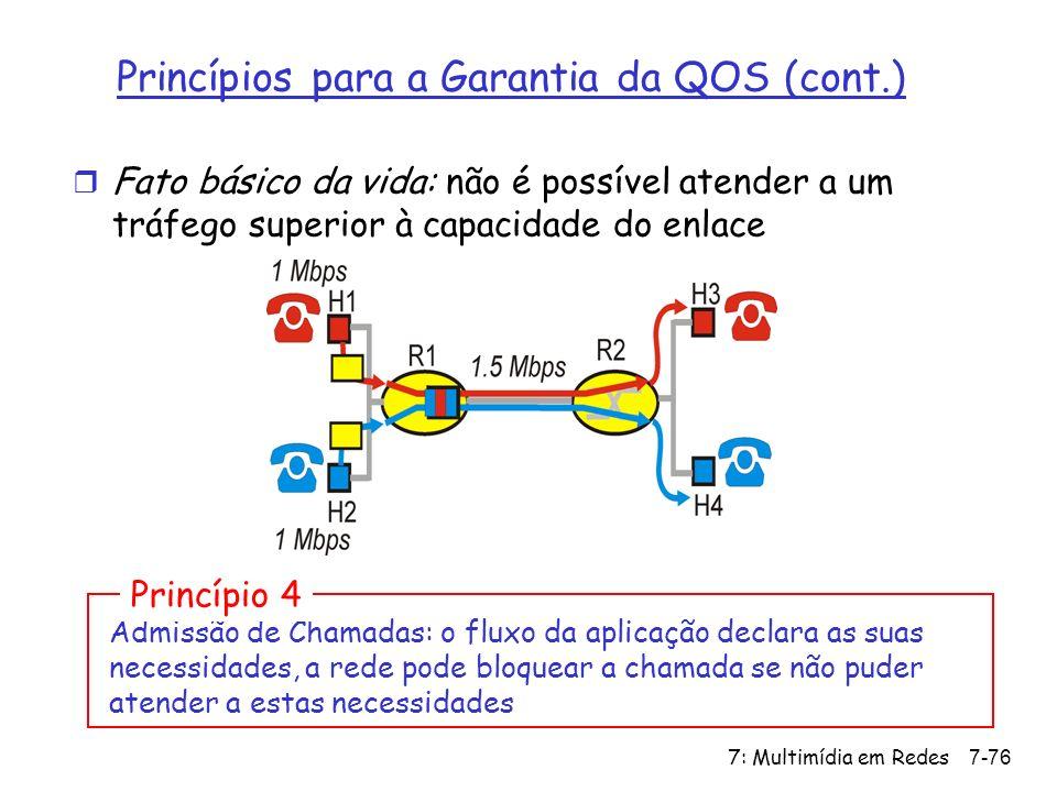 7: Multimídia em Redes7-76 Princípios para a Garantia da QOS (cont.) r Fato básico da vida: não é possível atender a um tráfego superior à capacidade do enlace Admissão de Chamadas: o fluxo da aplicação declara as suas necessidades, a rede pode bloquear a chamada se não puder atender a estas necessidades Princípio 4