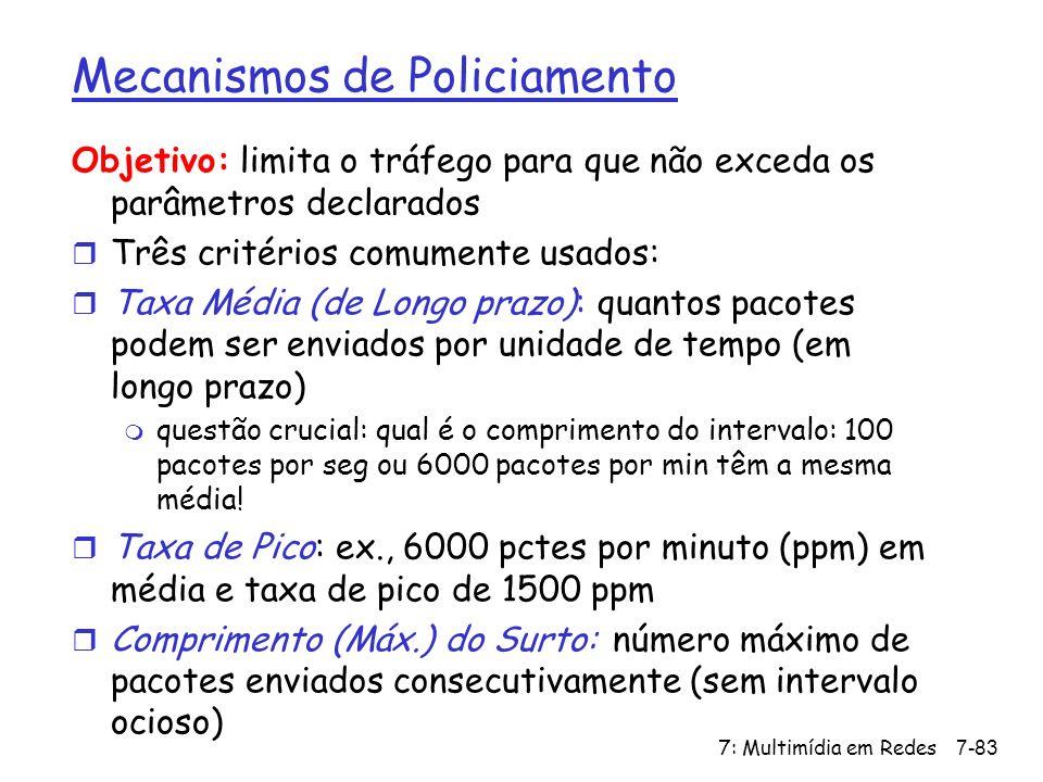 7: Multimídia em Redes7-83 Mecanismos de Policiamento Objetivo: limita o tráfego para que não exceda os parâmetros declarados r Três critérios comumente usados: r Taxa Média (de Longo prazo): quantos pacotes podem ser enviados por unidade de tempo (em longo prazo) m questão crucial: qual é o comprimento do intervalo: 100 pacotes por seg ou 6000 pacotes por min têm a mesma média.