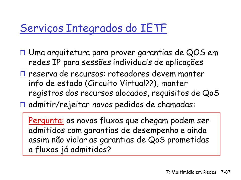 7: Multimídia em Redes7-87 Serviços Integrados do IETF r Uma arquitetura para prover garantias de QOS em redes IP para sessões individuais de aplicações r reserva de recursos: roteadores devem manter info de estado (Circuito Virtual??), manter registros dos recursos alocados, requisitos de QoS r admitir/rejeitar novos pedidos de chamadas: Pergunta: os novos fluxos que chegam podem ser admitidos com garantias de desempenho e ainda assim não violar as garantias de QoS prometidas a fluxos já admitidos?