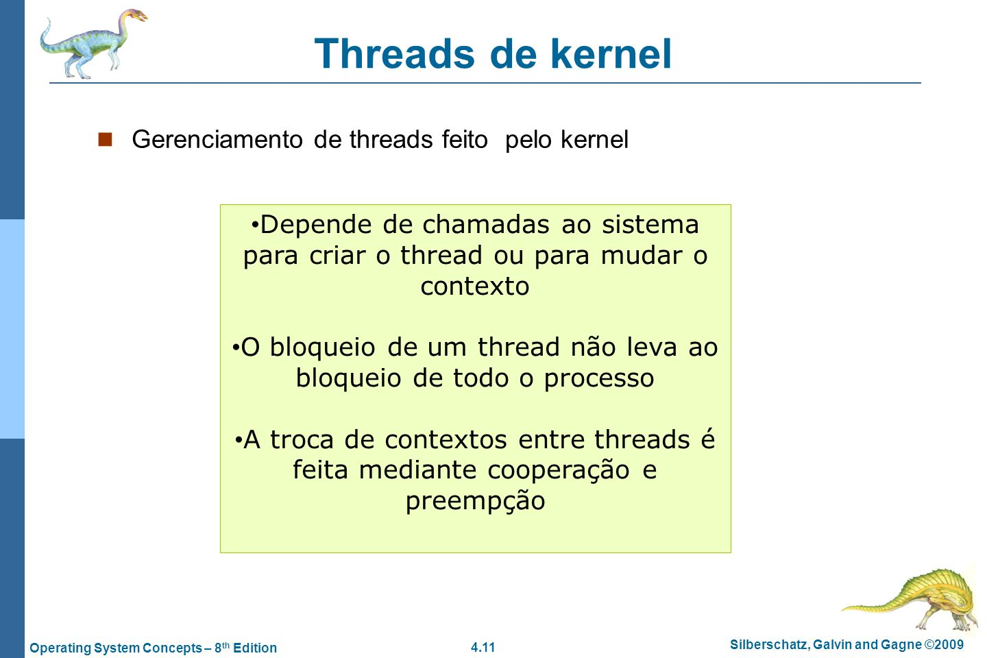 4.11 Silberschatz, Galvin and Gagne ©2009 Operating System Concepts – 8 th Edition Threads de kernel Gerenciamento de threads feito pelo kernel Depend