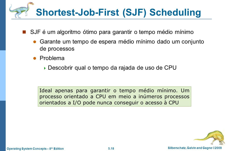 5.18 Silberschatz, Galvin and Gagne ©2009 Operating System Concepts – 8 th Edition Shortest-Job-First (SJF) Scheduling SJF é um algoritmo ótimo para g