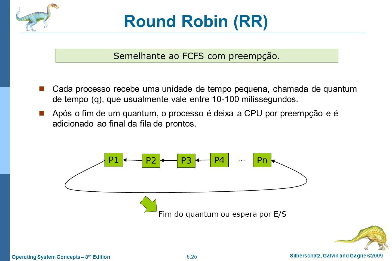 5.25 Silberschatz, Galvin and Gagne ©2009 Operating System Concepts – 8 th Edition Round Robin (RR) Cada processo recebe uma unidade de tempo pequena,