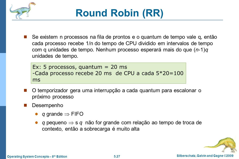 5.27 Silberschatz, Galvin and Gagne ©2009 Operating System Concepts – 8 th Edition Round Robin (RR) Se existem n processos na fila de prontos e o quan