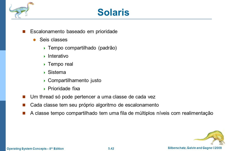 5.42 Silberschatz, Galvin and Gagne ©2009 Operating System Concepts – 8 th Edition Solaris Escalonamento baseado em prioridade Seis classes Tempo comp
