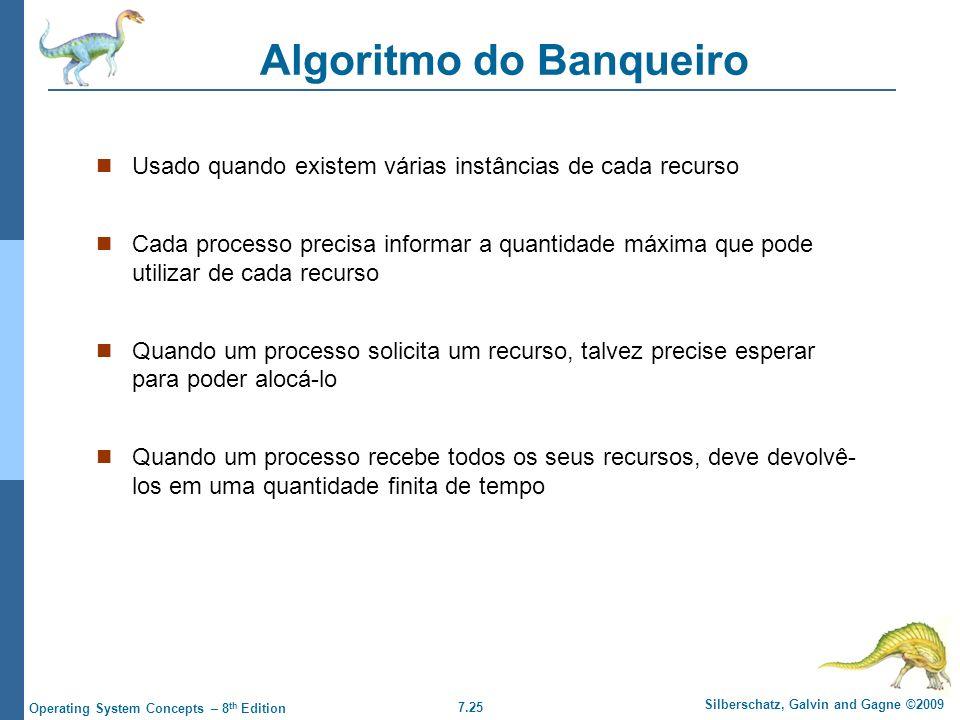 7.25 Silberschatz, Galvin and Gagne ©2009 Operating System Concepts – 8 th Edition Algoritmo do Banqueiro Usado quando existem várias instâncias de ca