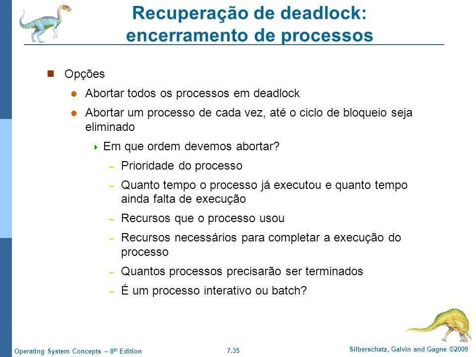 7.35 Silberschatz, Galvin and Gagne ©2009 Operating System Concepts – 8 th Edition Recuperação de deadlock: encerramento de processos Opções Abortar t