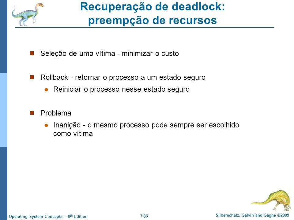 7.36 Silberschatz, Galvin and Gagne ©2009 Operating System Concepts – 8 th Edition Recuperação de deadlock: preempção de recursos Seleção de uma vítim