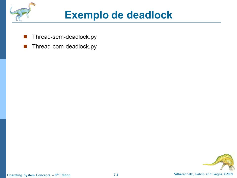 7.4 Silberschatz, Galvin and Gagne ©2009 Operating System Concepts – 8 th Edition Exemplo de deadlock Thread-sem-deadlock.py Thread-com-deadlock.py