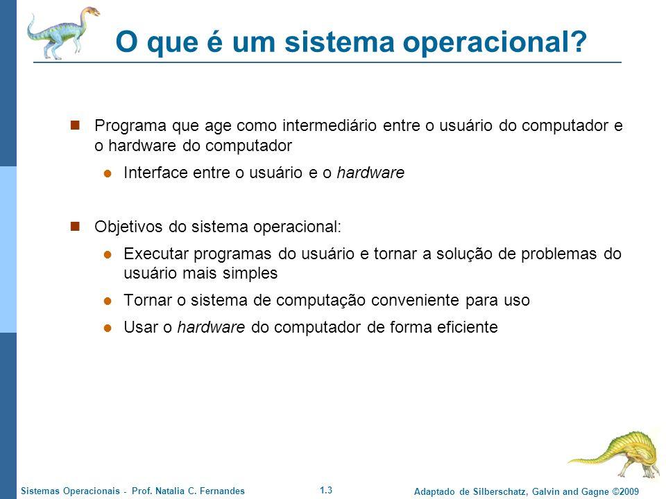 1.3 Adaptado de Silberschatz, Galvin and Gagne ©2009 Sistemas Operacionais - Prof. Natalia C. Fernandes O que é um sistema operacional? Programa que a