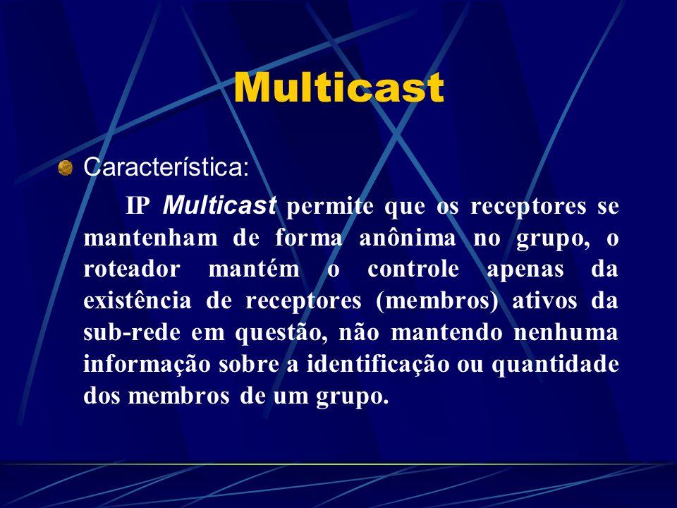Multicast Característica: IP Multicast permite que os receptores se mantenham de forma anônima no grupo, o roteador mantém o controle apenas da existê