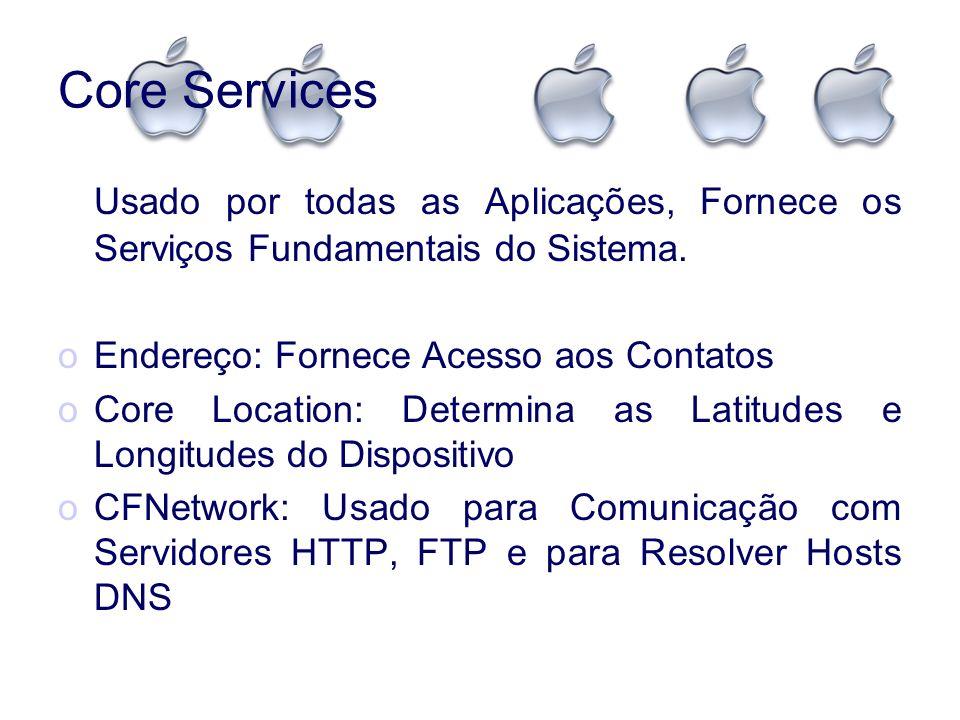 Core Services Usado por todas as Aplicações, Fornece os Serviços Fundamentais do Sistema. oEndereço: Fornece Acesso aos Contatos oCore Location: Deter