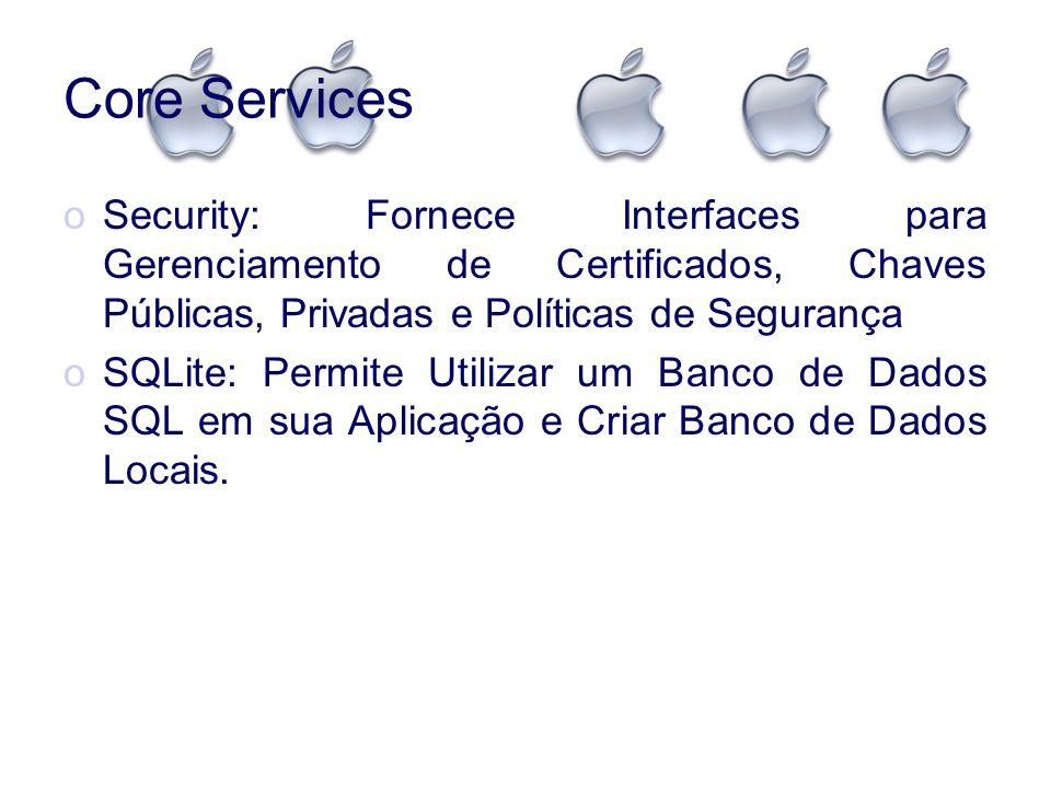 Core Services oSecurity: Fornece Interfaces para Gerenciamento de Certificados, Chaves Públicas, Privadas e Políticas de Segurança oSQLite: Permite Ut