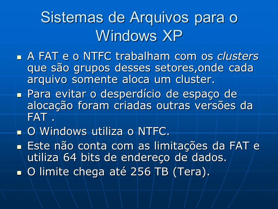 Sistemas de Arquivos para o Windows XP A FAT e o NTFC trabalham com os clusters que são grupos desses setores,onde cada arquivo somente aloca um clust