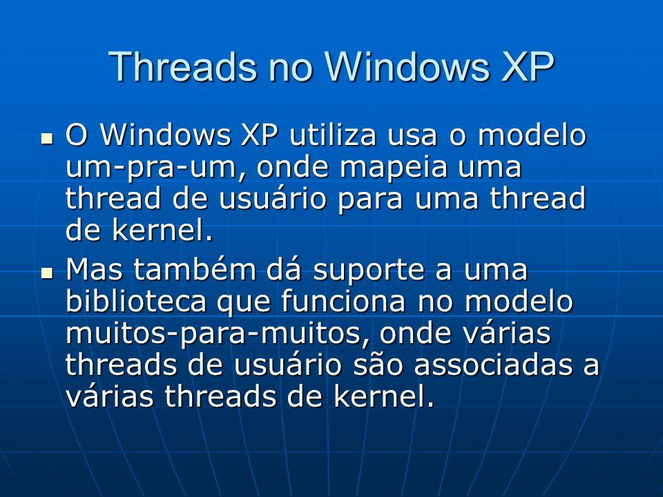 Threads no Windows XP O Windows XP utiliza usa o modelo um-pra-um, onde mapeia uma thread de usuário para uma thread de kernel. O Windows XP utiliza u