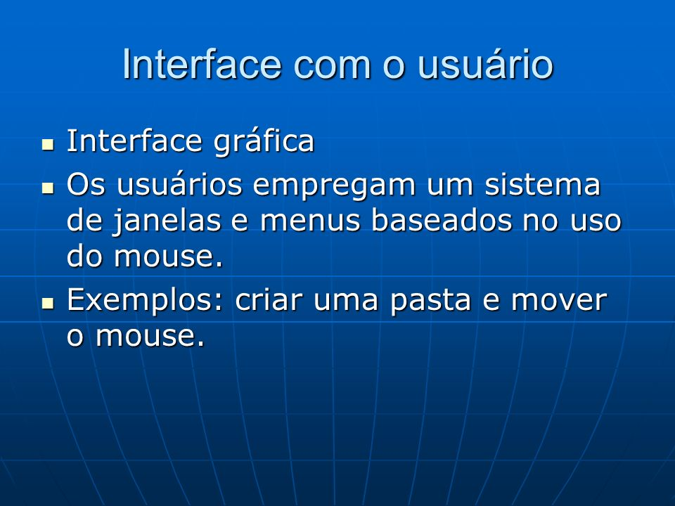 Interface com o usuário Interface gráfica Interface gráfica Os usuários empregam um sistema de janelas e menus baseados no uso do mouse. Os usuários e