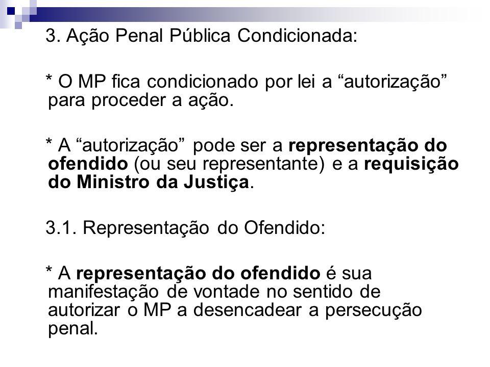 3. Ação Penal Pública Condicionada: * O MP fica condicionado por lei a autorização para proceder a ação. * A autorização pode ser a representação do o
