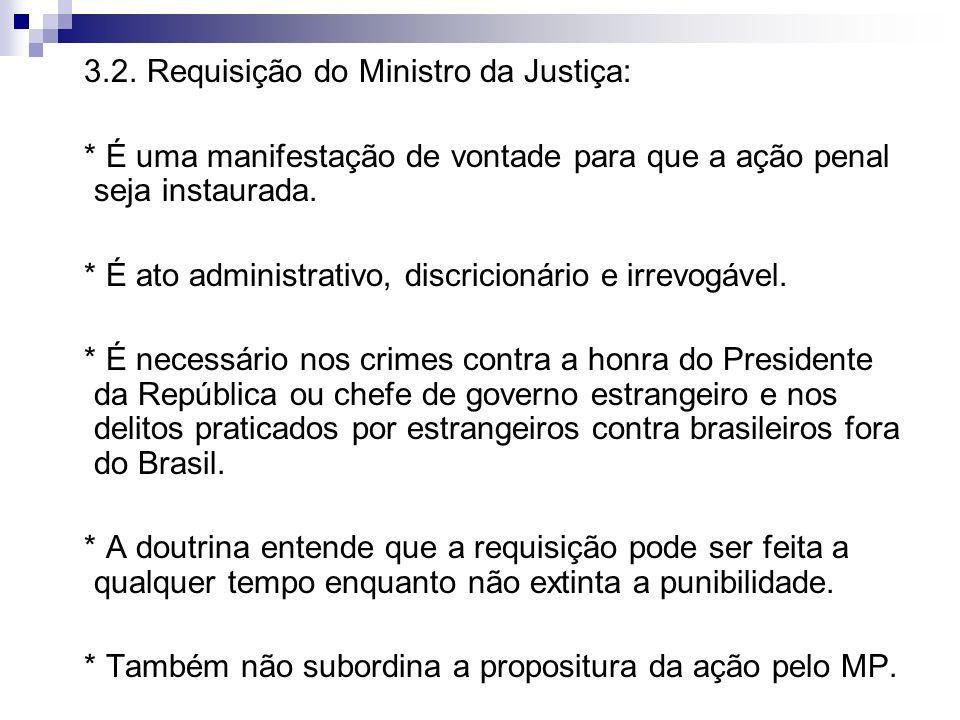 3.2. Requisição do Ministro da Justiça: * É uma manifestação de vontade para que a ação penal seja instaurada. * É ato administrativo, discricionário