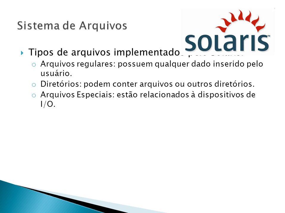 Tipos de arquivos implementados pelo Solaris: o Arquivos regulares: possuem qualquer dado inserido pelo usuário. o Diretórios: podem conter arquivos o
