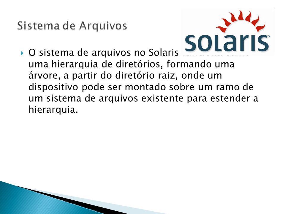 O sistema de arquivos no Solaris funciona como uma hierarquia de diretórios, formando uma árvore, a partir do diretório raiz, onde um dispositivo pode
