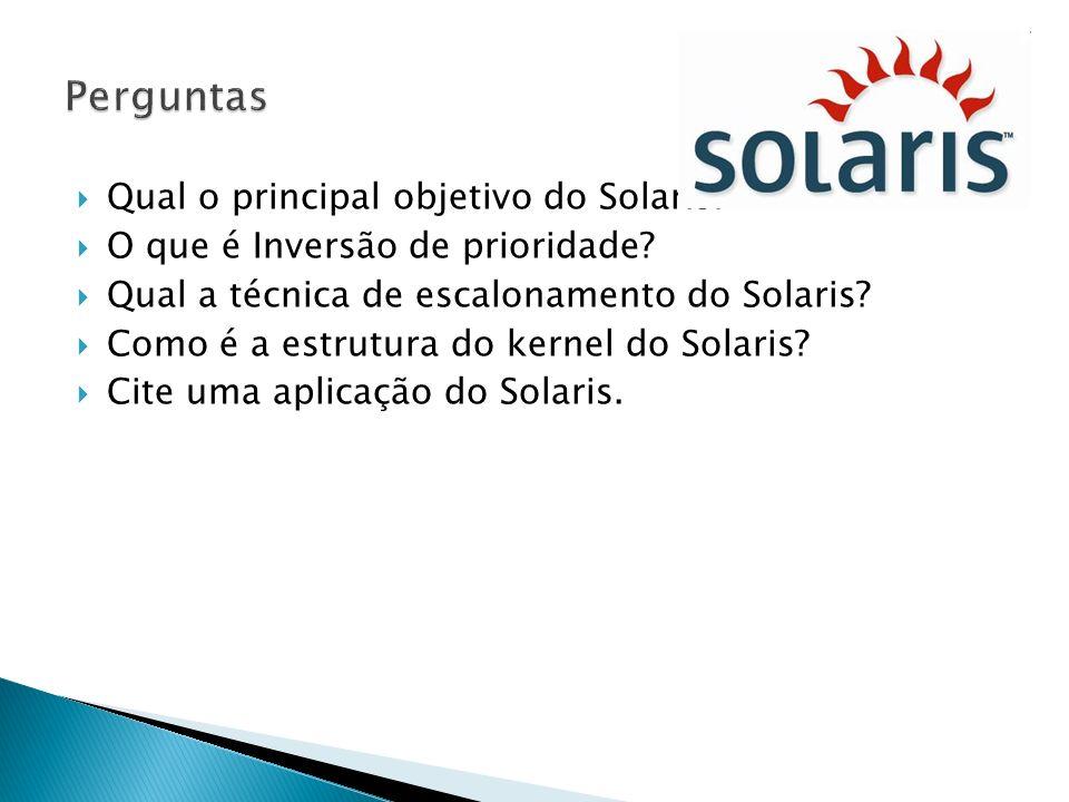 Qual o principal objetivo do Solaris? O que é Inversão de prioridade? Qual a técnica de escalonamento do Solaris? Como é a estrutura do kernel do Sola