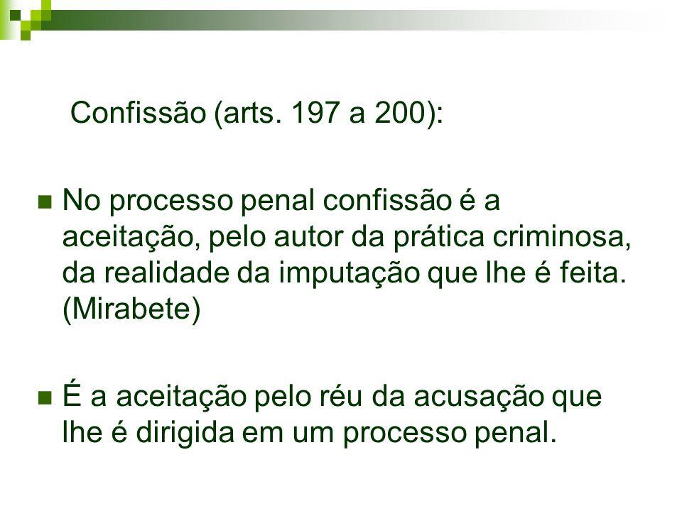 Confissão (arts. 197 a 200): No processo penal confissão é a aceitação, pelo autor da prática criminosa, da realidade da imputação que lhe é feita. (M