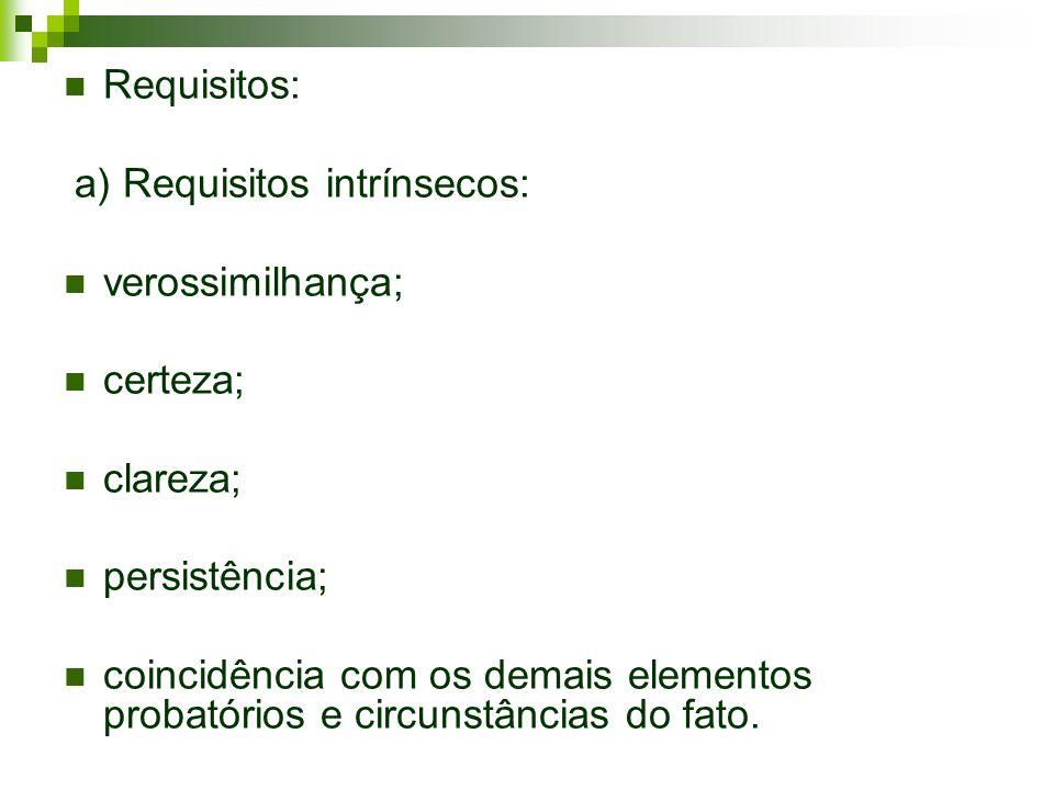 Requisitos: a) Requisitos intrínsecos: verossimilhança; certeza; clareza; persistência; coincidência com os demais elementos probatórios e circunstânc
