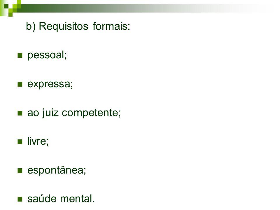 b) Requisitos formais: pessoal; expressa; ao juiz competente; livre; espontânea; saúde mental.