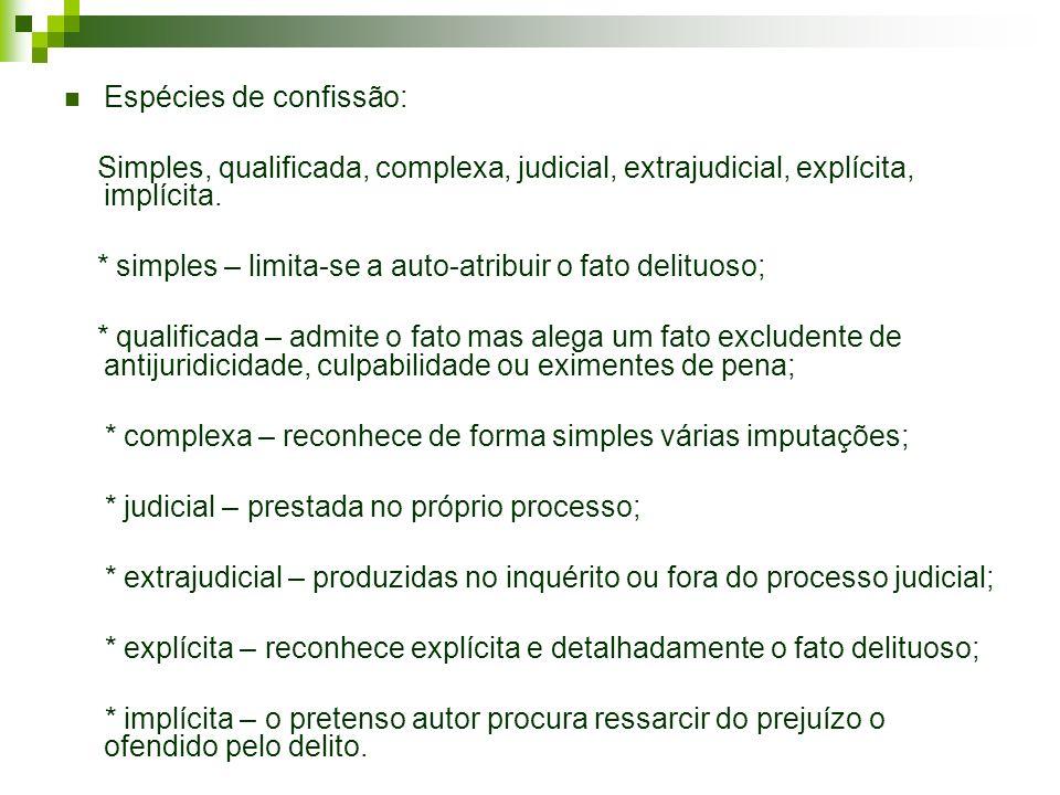 Espécies de confissão: Simples, qualificada, complexa, judicial, extrajudicial, explícita, implícita. * simples – limita-se a auto-atribuir o fato del