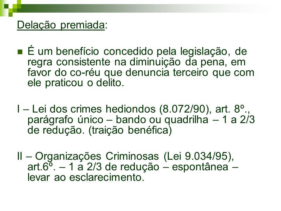 Delação premiada: É um benefício concedido pela legislação, de regra consistente na diminuição da pena, em favor do co-réu que denuncia terceiro que c