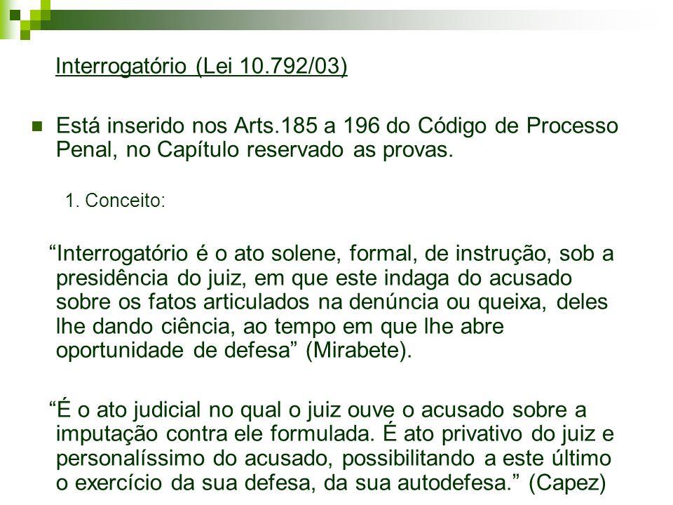 Interrogatório (Lei 10.792/03) Está inserido nos Arts.185 a 196 do Código de Processo Penal, no Capítulo reservado as provas. 1. Conceito: Interrogató