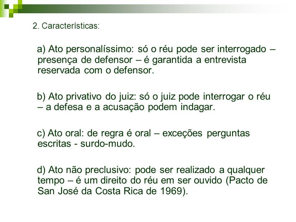 2. Características: a) Ato personalíssimo: só o réu pode ser interrogado – presença de defensor – é garantida a entrevista reservada com o defensor. b