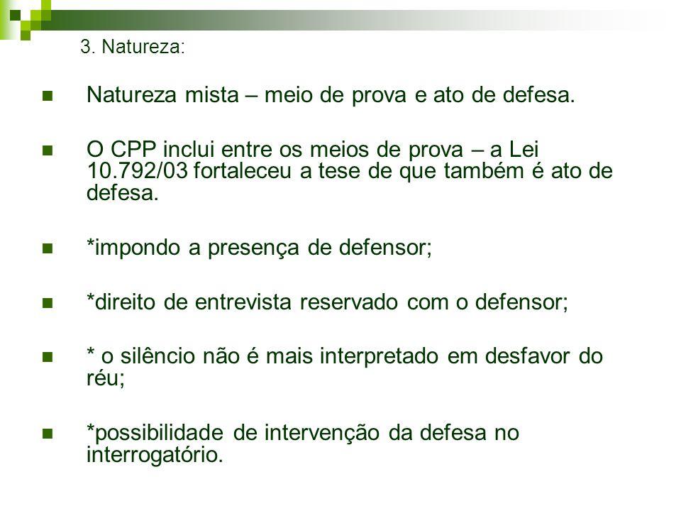 3. Natureza: Natureza mista – meio de prova e ato de defesa. O CPP inclui entre os meios de prova – a Lei 10.792/03 fortaleceu a tese de que também é