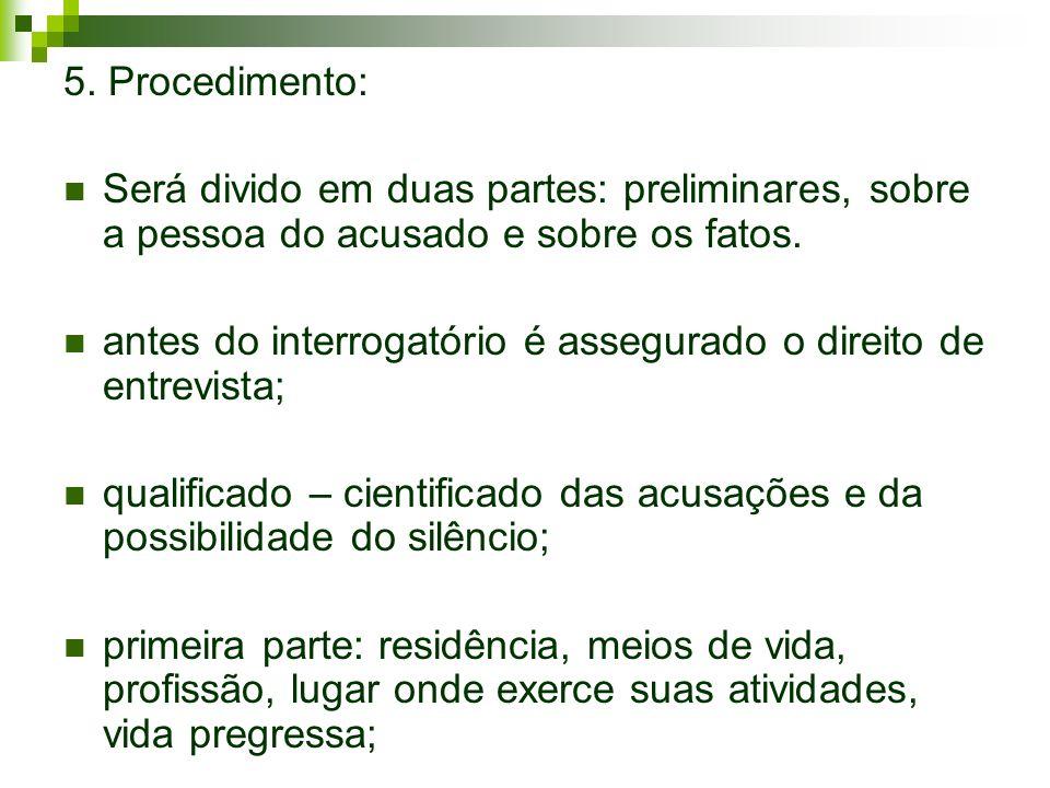 5. Procedimento: Será divido em duas partes: preliminares, sobre a pessoa do acusado e sobre os fatos. antes do interrogatório é assegurado o direito