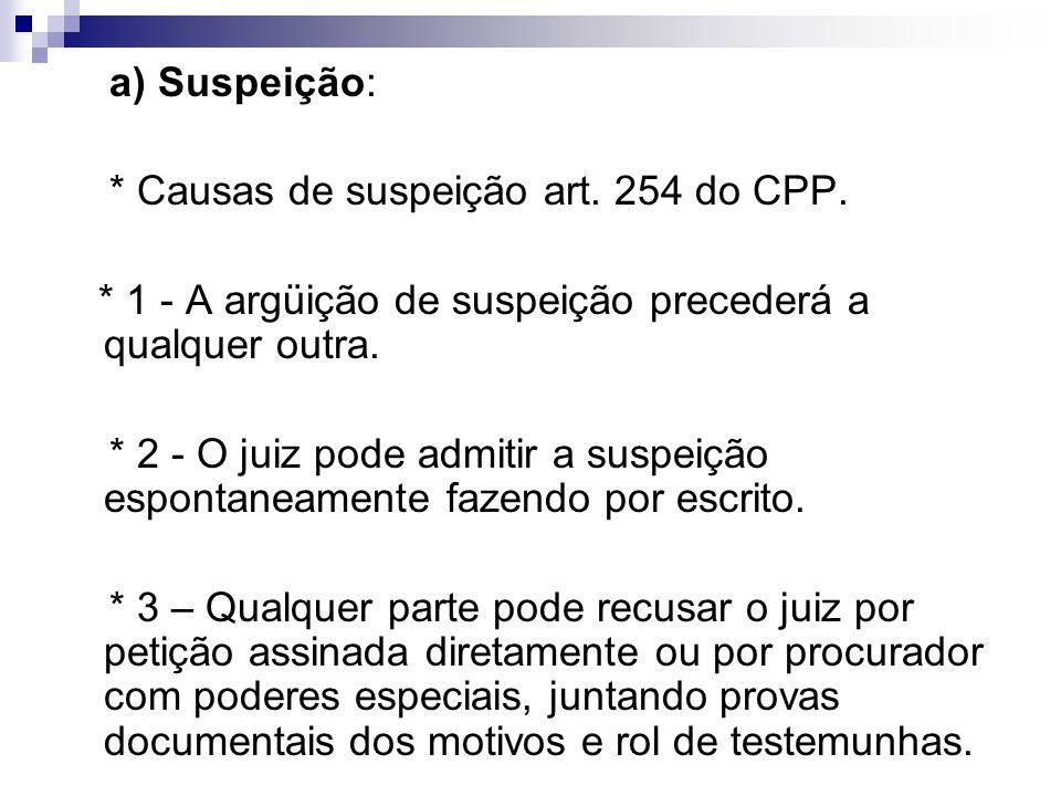 a) Suspeição: * Causas de suspeição art. 254 do CPP. * 1 - A argüição de suspeição precederá a qualquer outra. * 2 - O juiz pode admitir a suspeição e