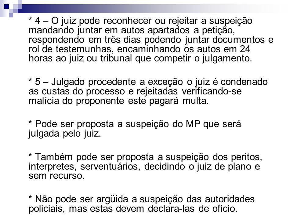 * 4 – O juiz pode reconhecer ou rejeitar a suspeição mandando juntar em autos apartados a petição, respondendo em três dias podendo juntar documentos