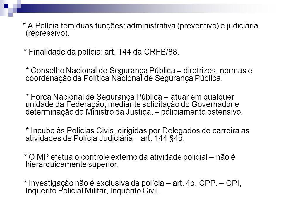 * A Polícia tem duas funções: administrativa (preventivo) e judiciária (repressivo). * Finalidade da polícia: art. 144 da CRFB/88. * Conselho Nacional