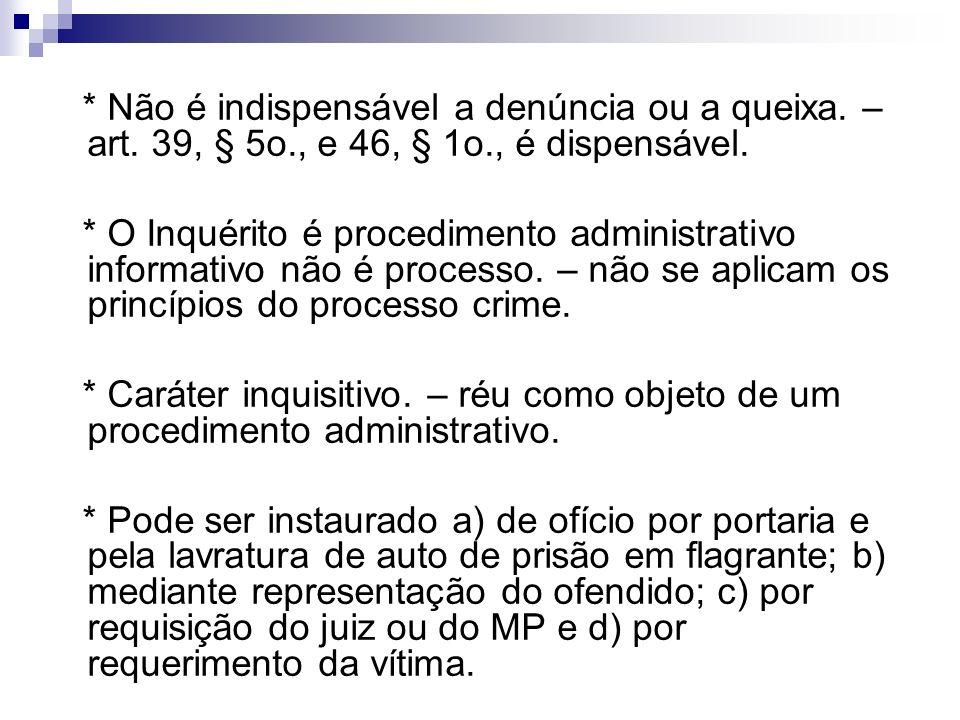* Não é indispensável a denúncia ou a queixa. – art. 39, § 5o., e 46, § 1o., é dispensável. * O Inquérito é procedimento administrativo informativo nã