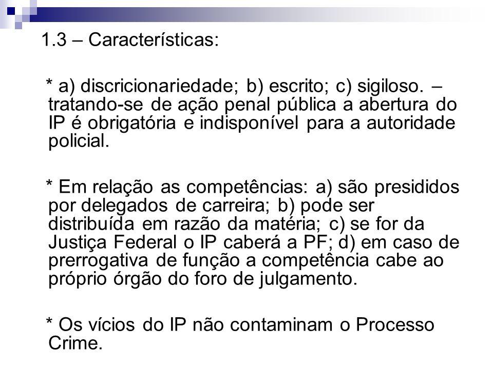 1.3 – Características: * a) discricionariedade; b) escrito; c) sigiloso. – tratando-se de ação penal pública a abertura do IP é obrigatória e indispon