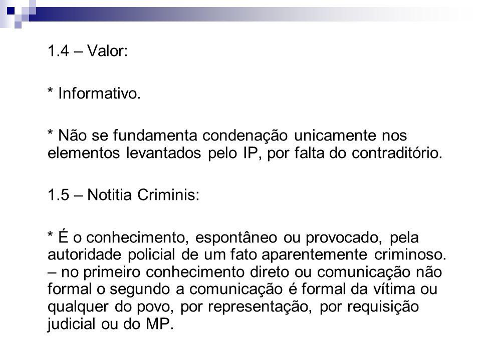 1.4 – Valor: * Informativo. * Não se fundamenta condenação unicamente nos elementos levantados pelo IP, por falta do contraditório. 1.5 – Notitia Crim
