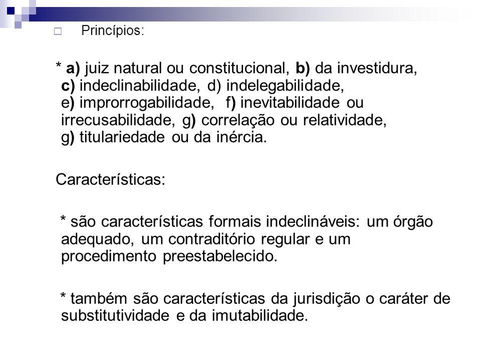 Princípios: * a) juiz natural ou constitucional, b) da investidura, c) indeclinabilidade, d) indelegabilidade, e) improrrogabilidade, f) inevitabilida