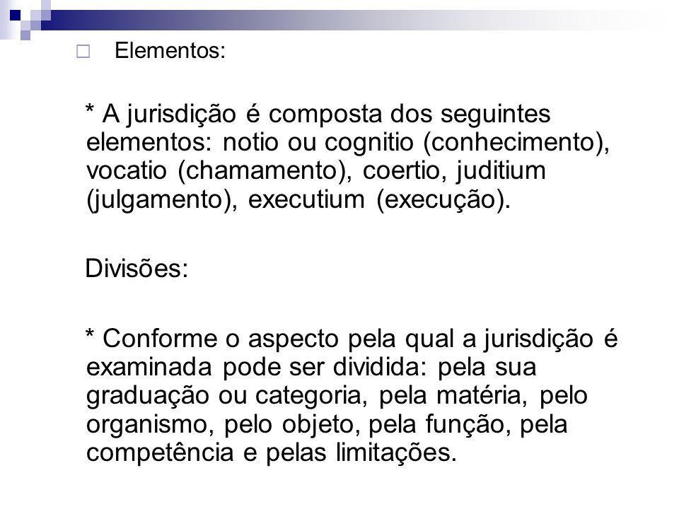 Elementos: * A jurisdição é composta dos seguintes elementos: notio ou cognitio (conhecimento), vocatio (chamamento), coertio, juditium (julgamento),