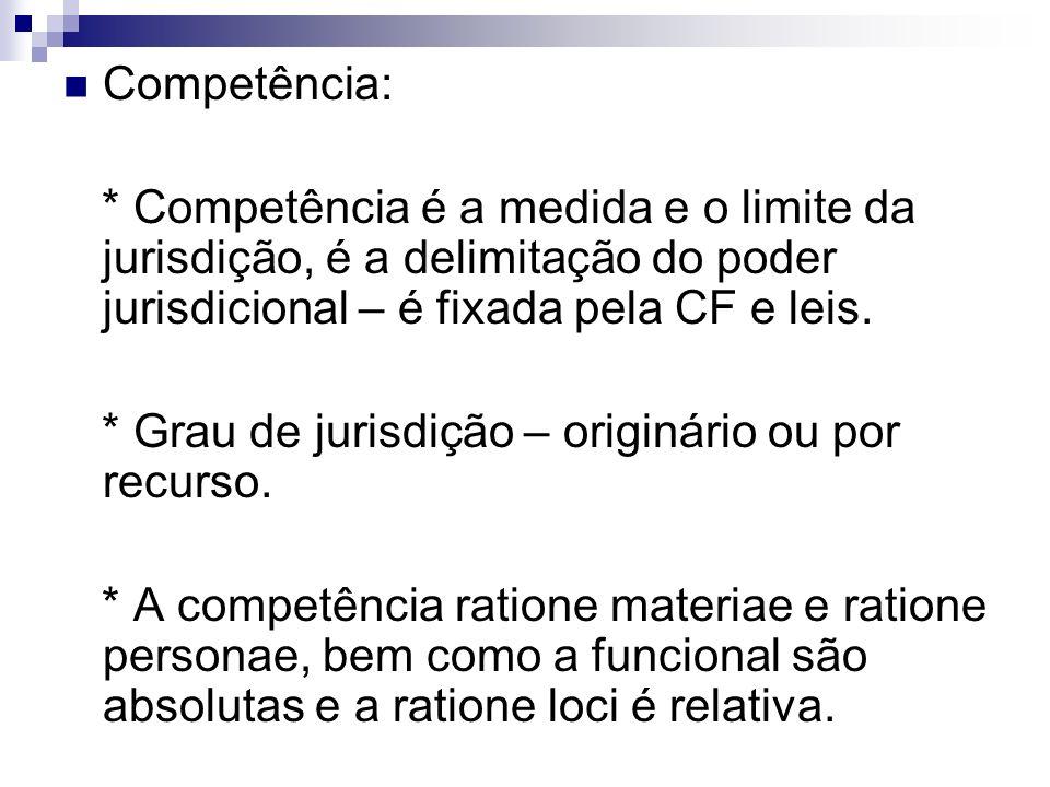 Competência: * Competência é a medida e o limite da jurisdição, é a delimitação do poder jurisdicional – é fixada pela CF e leis. * Grau de jurisdição