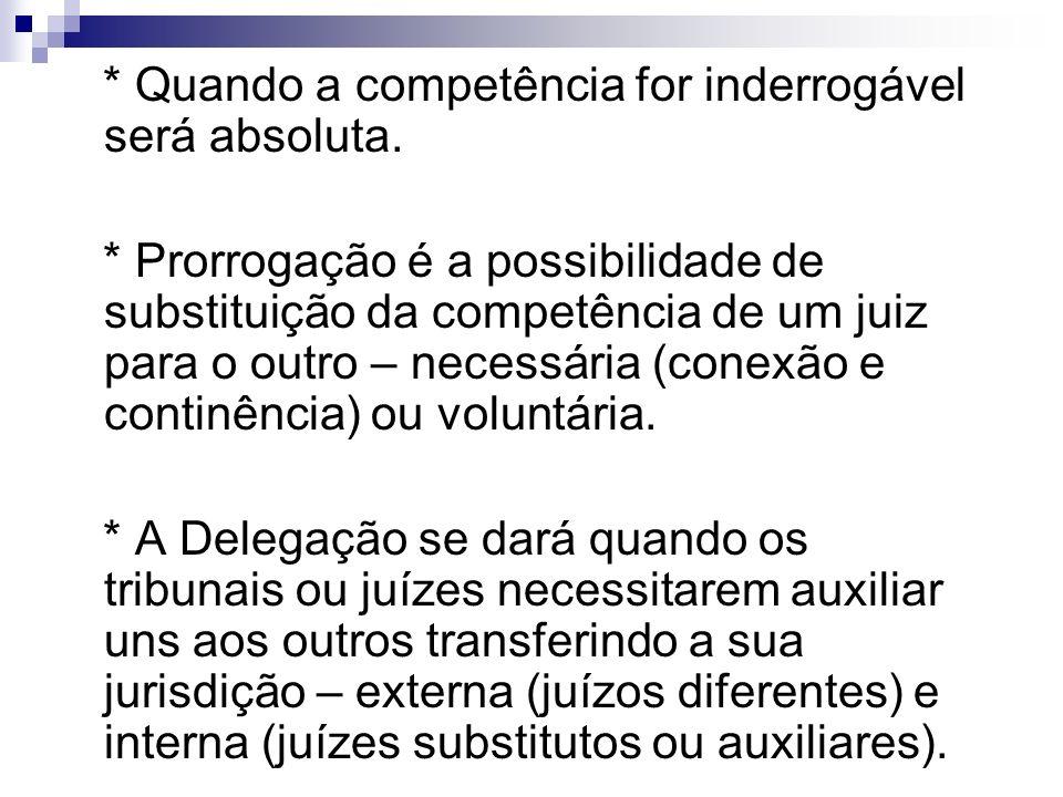 * Quando a competência for inderrogável será absoluta. * Prorrogação é a possibilidade de substituição da competência de um juiz para o outro – necess