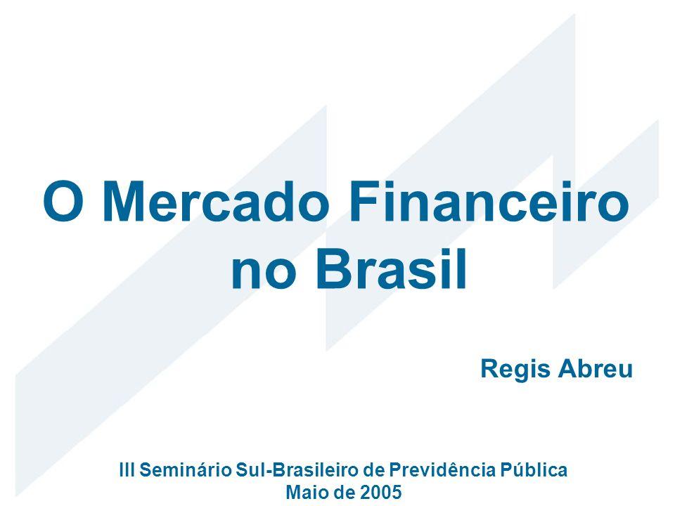 O Mercado Financeiro no Brasil Regis Abreu III Seminário Sul-Brasileiro de Previdência Pública Maio de 2005