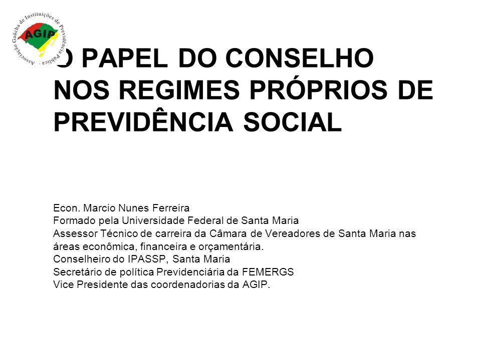 O PAPEL DO CONSELHO NOS REGIMES PRÓPRIOS DE PREVIDÊNCIA SOCIAL Econ. Marcio Nunes Ferreira Formado pela Universidade Federal de Santa Maria Assessor T