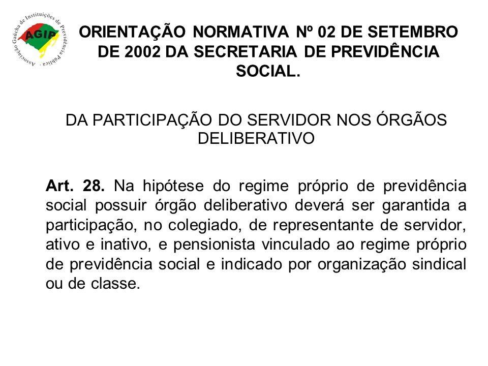 ORIENTAÇÃO NORMATIVA Nº 02 DE SETEMBRO DE 2002 DA SECRETARIA DE PREVIDÊNCIA SOCIAL. DA PARTICIPAÇÃO DO SERVIDOR NOS ÓRGÃOS DELIBERATIVO Art. 28. Na hi