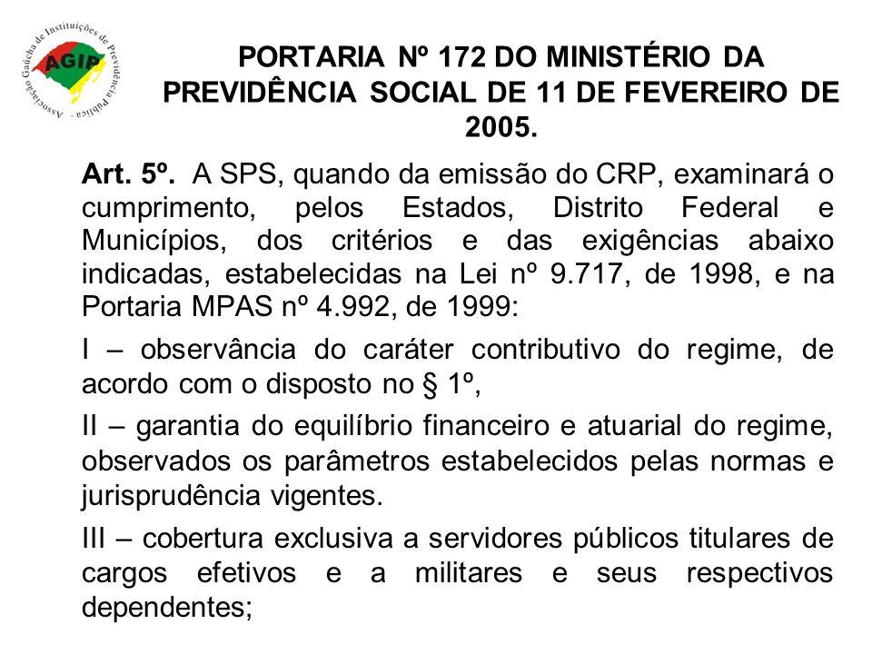 PORTARIA Nº 172 DO MINISTÉRIO DA PREVIDÊNCIA SOCIAL DE 11 DE FEVEREIRO DE 2005. Art. 5º. A SPS, quando da emissão do CRP, examinará o cumprimento, pel