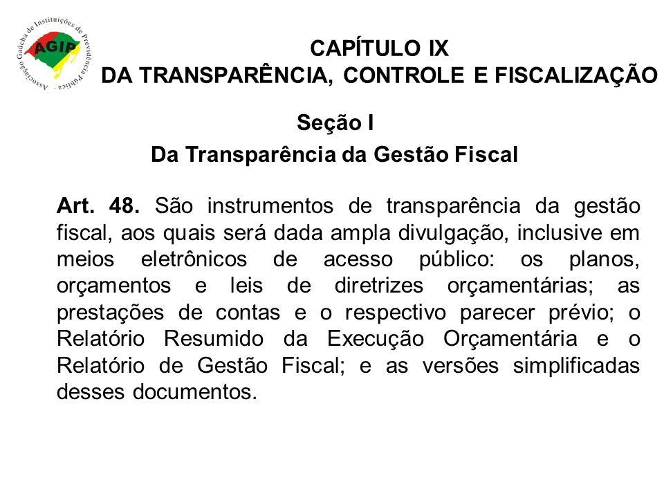 CAPÍTULO IX DA TRANSPARÊNCIA, CONTROLE E FISCALIZAÇÃO Art. 48. São instrumentos de transparência da gestão fiscal, aos quais será dada ampla divulgaçã